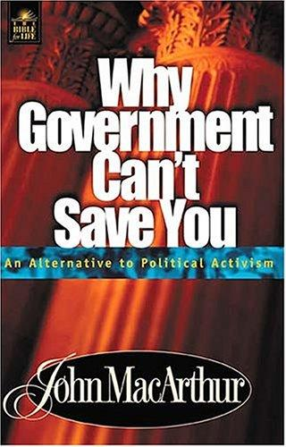 Why Government Can't Save You An Alternative To Political Activism by John MacArthur