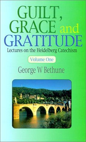 Guilt, Grace & Gratitude:Lectures on the Heidelberg Catechism by Bethune, George W.